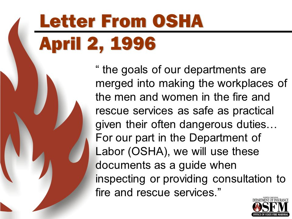 Letter From OSHA April 2, 1996 the goals of our departments are merged into making the workplaces of the men and women in the fire and rescue services as safe as practical given their often dangerous duties… For our part in the Department of Labor (OSHA), we will use these documents as a guide when inspecting or providing consultation to fire and rescue services.