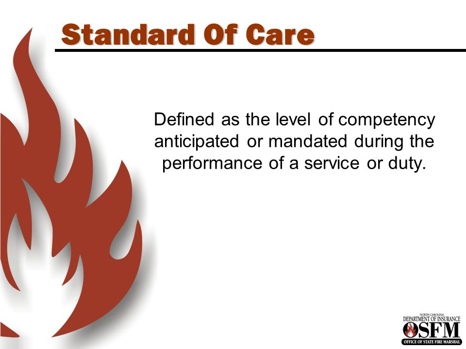Standard Of Care Defined as the level of competency anticipated or mandated during the performance of a service or duty.