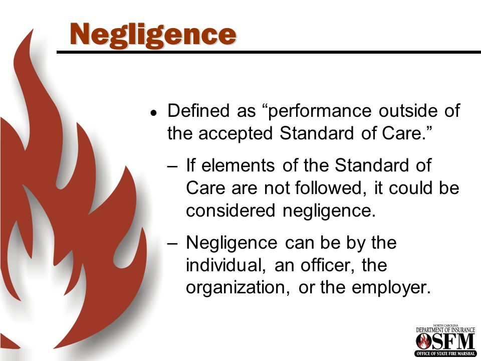 Negligence ● Defined as performance outside of the accepted Standard of Care. –If elements of the Standard of Care are not followed, it could be considered negligence.