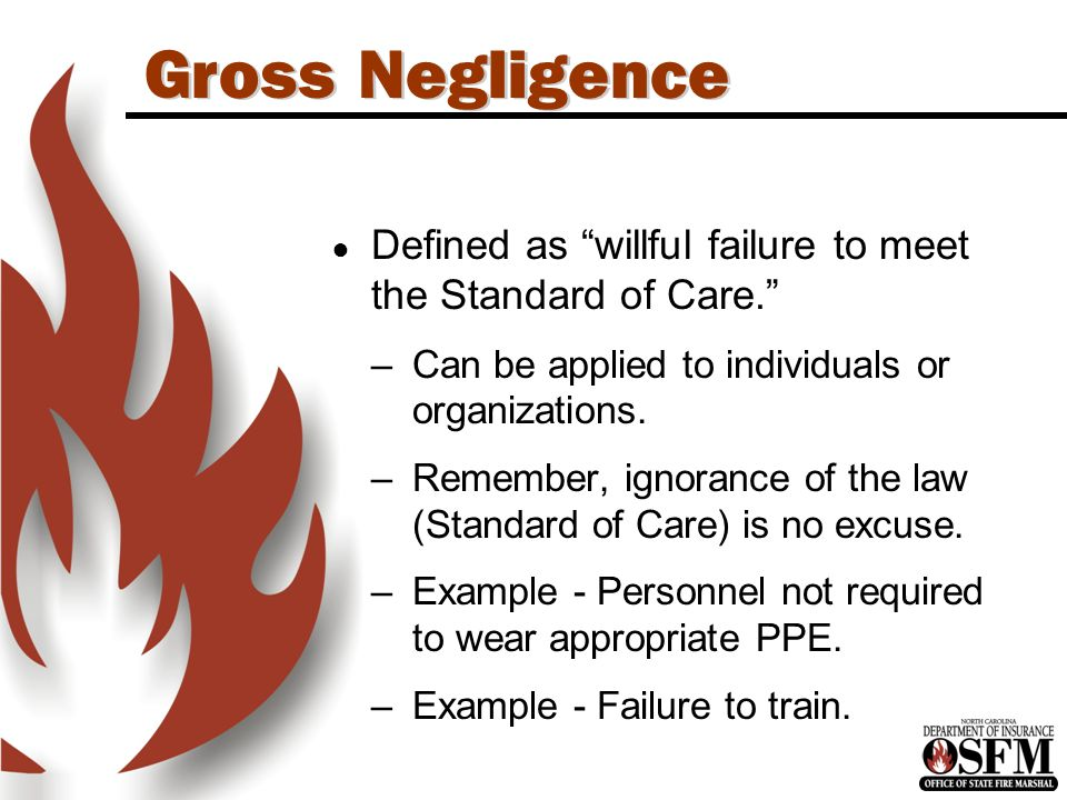 Gross Negligence ● Defined as willful failure to meet the Standard of Care. –Can be applied to individuals or organizations.