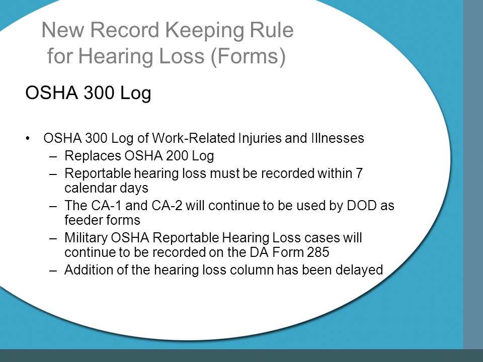 New Record Keeping Rule for Hearing Loss (Forms) OSHA 300 Log OSHA 300 Log of Work-Related Injuries and Illnesses –Replaces OSHA 200 Log –Reportable hearing loss must be recorded within 7 calendar days –The CA-1 and CA-2 will continue to be used by DOD as feeder forms –Military OSHA Reportable Hearing Loss cases will continue to be recorded on the DA Form 285 –Addition of the hearing loss column has been delayed