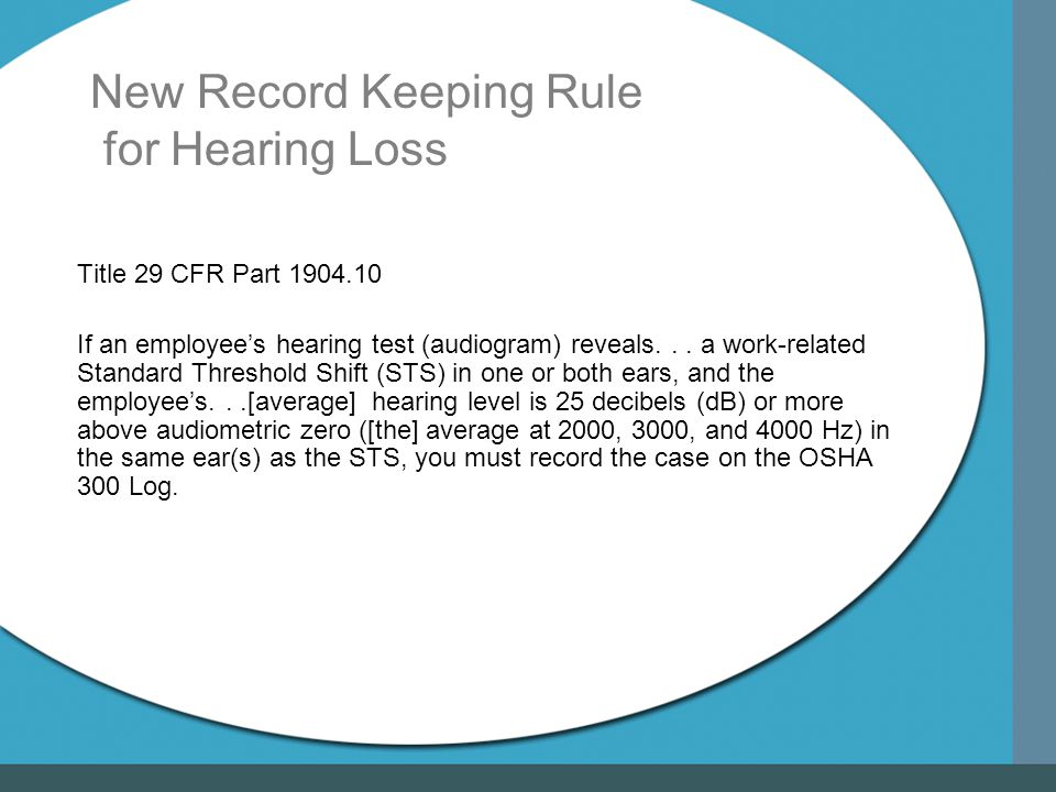 New Record Keeping Rule for Hearing Loss Title 29 CFR Part 1904.10 If an employee's hearing test (audiogram) reveals...