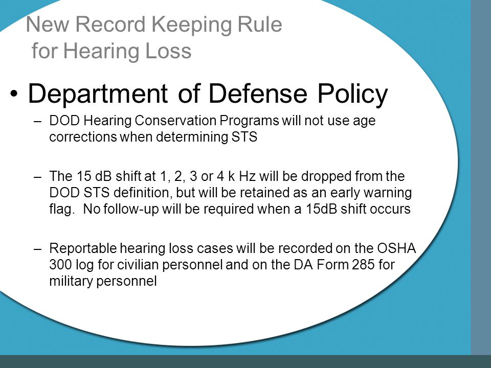 New Record Keeping Rule for Hearing Loss Department of Defense Policy –DOD Hearing Conservation Programs will not use age corrections when determining STS –The 15 dB shift at 1, 2, 3 or 4 k Hz will be dropped from the DOD STS definition, but will be retained as an early warning flag.