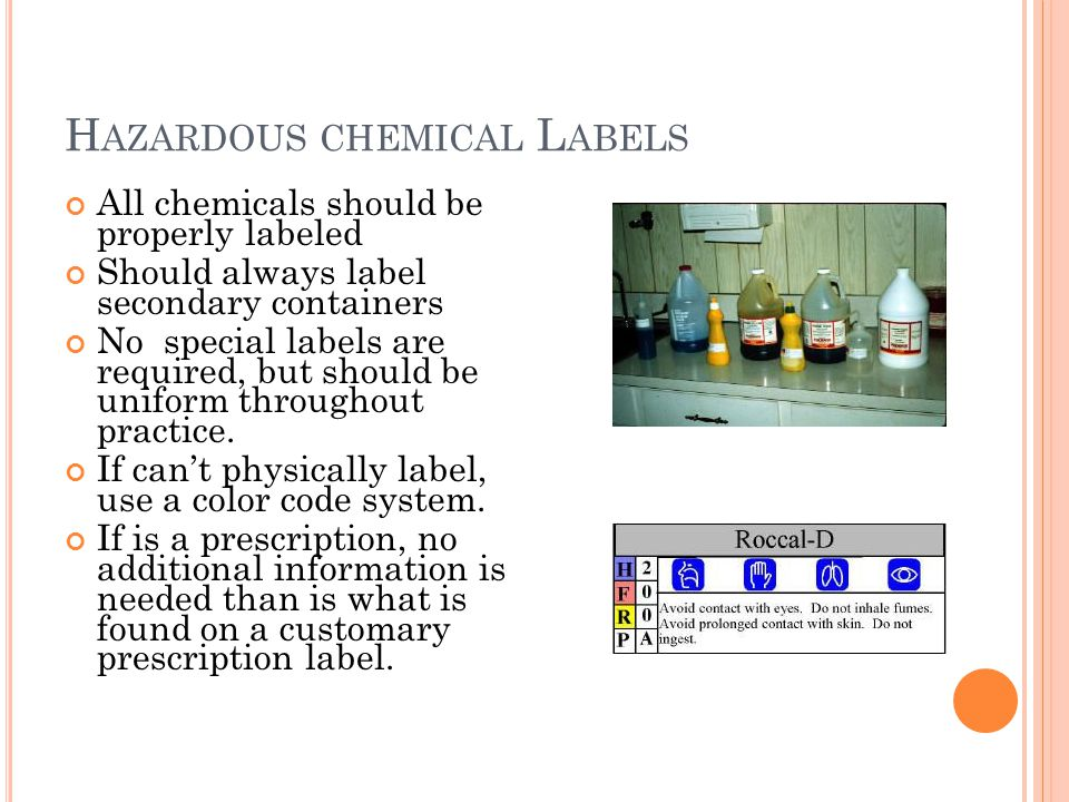 H AZARDOUS CHEMICAL L ABELS All chemicals should be properly labeled Should always label secondary containers No special labels are required, but should be uniform throughout practice.