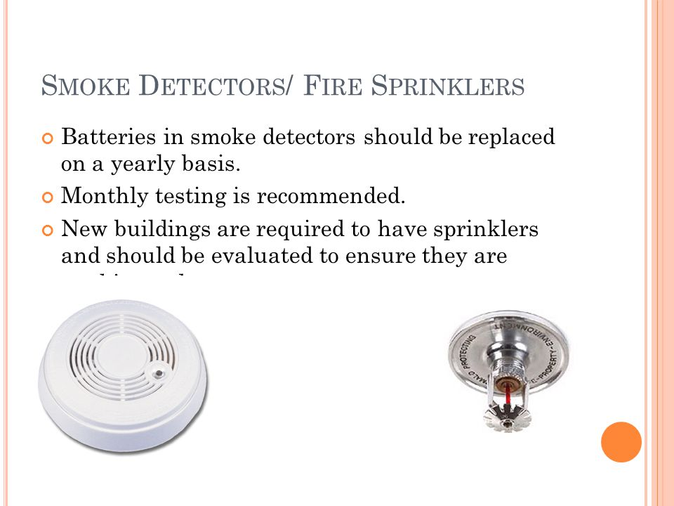 S MOKE D ETECTORS / F IRE S PRINKLERS Batteries in smoke detectors should be replaced on a yearly basis.