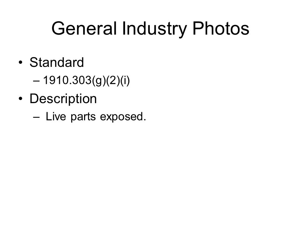General Industry Photos Standard –1910.303(g)(2)(i) Description – Live parts exposed.