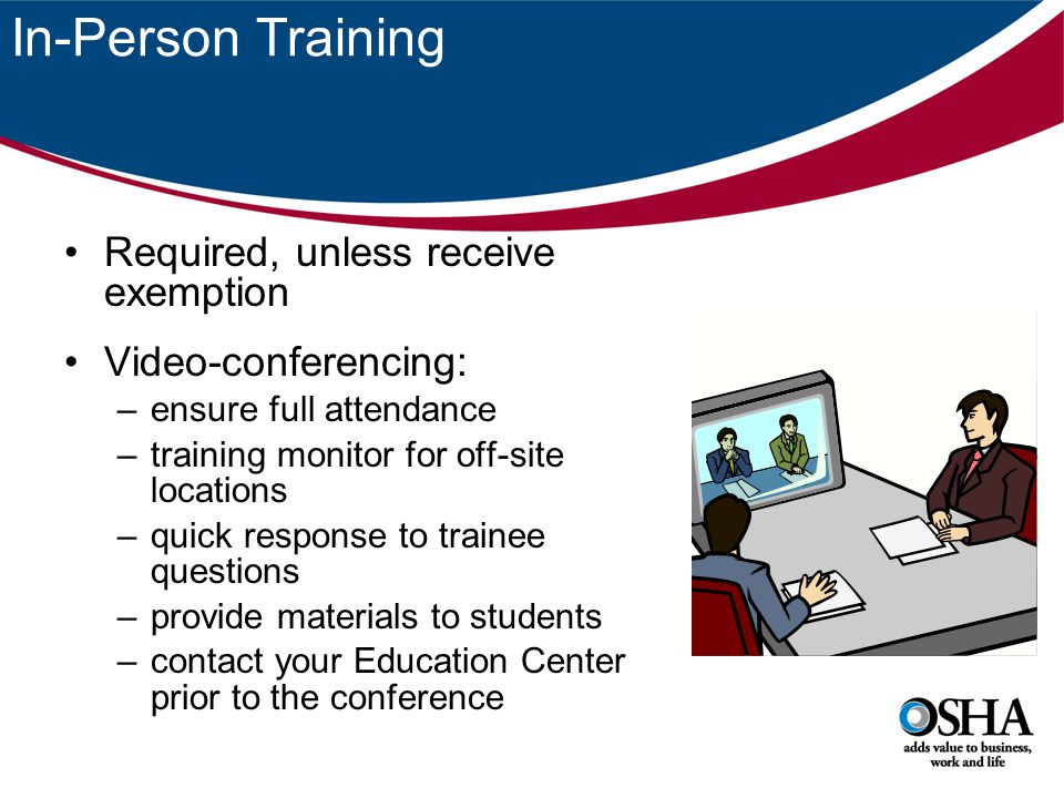 In-Person Training Required, unless receive exemption Video-conferencing: –ensure full attendance –training monitor for off-site locations –quick resp