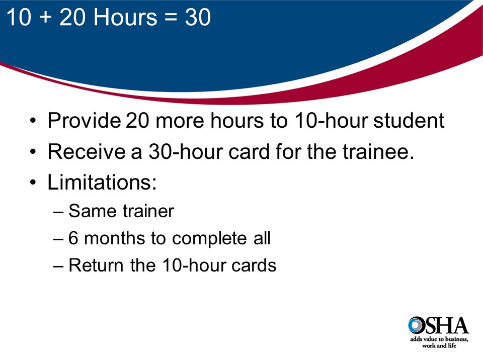 10 + 20 Hours = 30 Provide 20 more hours to 10-hour student Receive a 30-hour card for the trainee. Limitations: –Same trainer –6 months to complete a