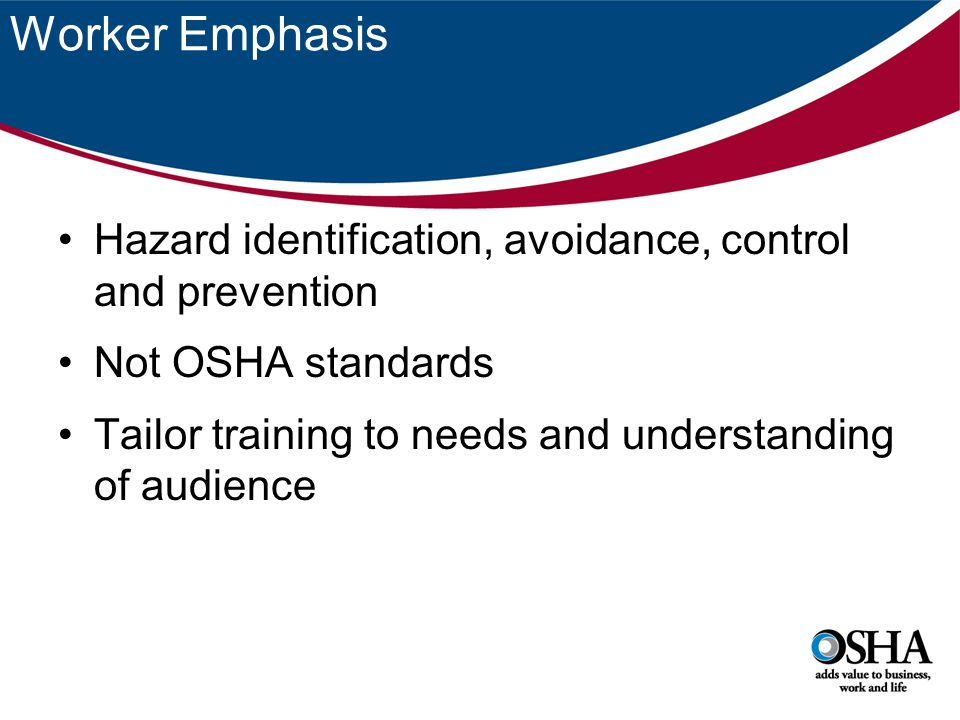Worker Emphasis Hazard identification, avoidance, control and prevention Not OSHA standards Tailor training to needs and understanding of audience