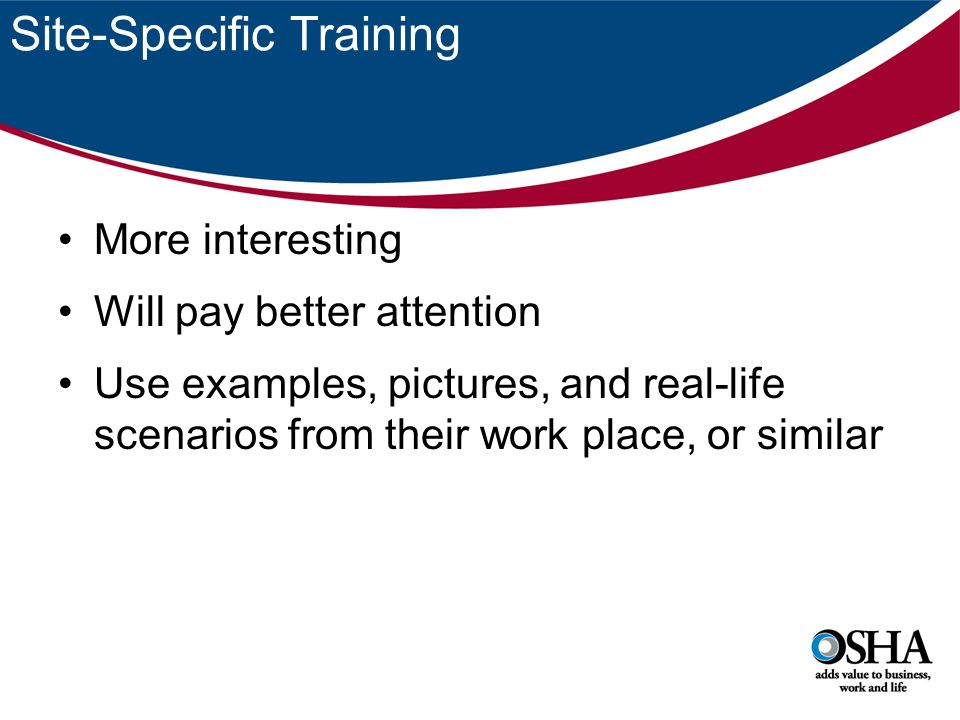 Site-Specific Training More interesting Will pay better attention Use examples, pictures, and real-life scenarios from their work place, or similar