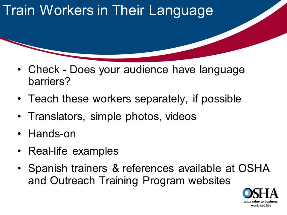 Train Workers in Their Language Check - Does your audience have language barriers? Teach these workers separately, if possible Translators, simple pho