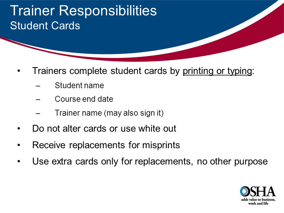 Trainer Responsibilities Student Cards Trainers complete student cards by printing or typing: –Student name –Course end date –Trainer name (may also s