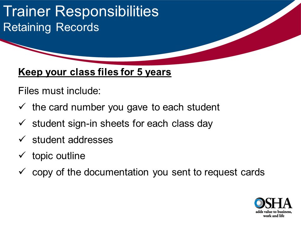 Trainer Responsibilities Retaining Records Keep your class files for 5 years Files must include: the card number you gave to each student student sign