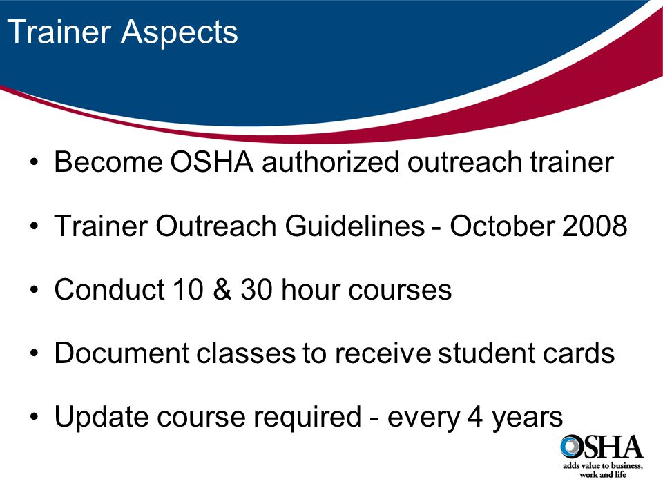 Trainer Aspects Become OSHA authorized outreach trainer Trainer Outreach Guidelines - October 2008 Conduct 10 & 30 hour courses Document classes to re
