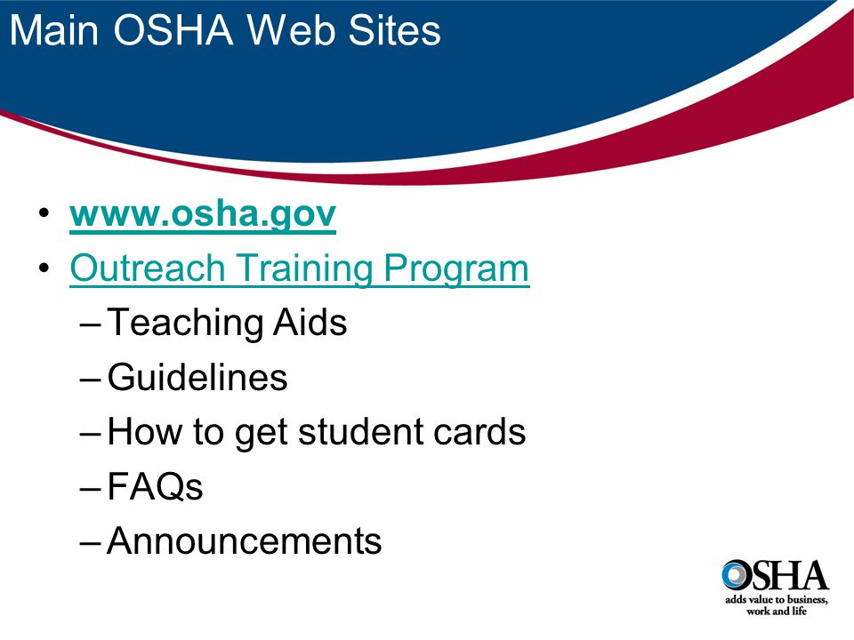 Main OSHA Web Sites www.osha.gov Outreach Training Program –Teaching Aids –Guidelines –How to get student cards –FAQs –Announcements