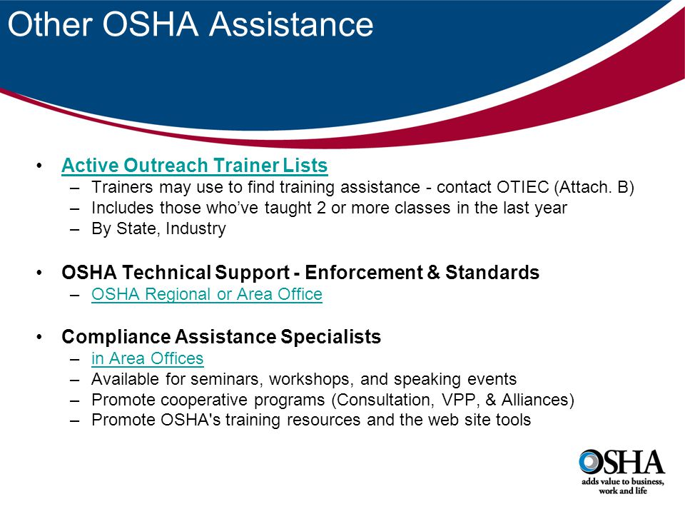 Other OSHA Assistance Active Outreach Trainer Lists –Trainers may use to find training assistance - contact OTIEC (Attach. B) –Includes those who've t