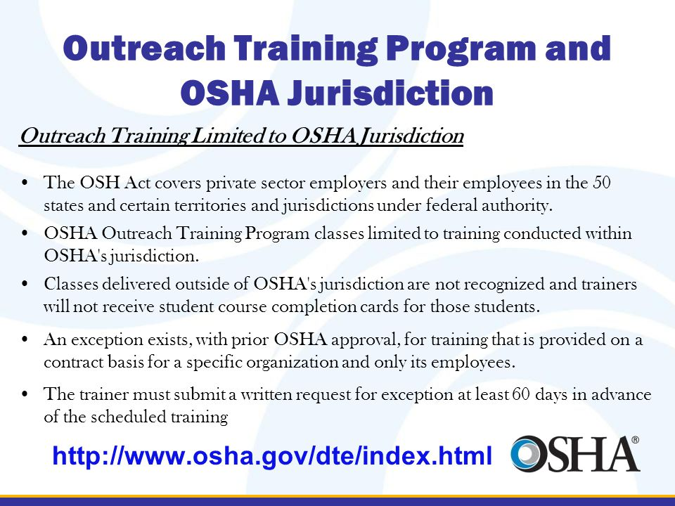 Outreach Training Program and OSHA Jurisdiction Outreach Training Limited to OSHA Jurisdiction The OSH Act covers private sector employers and their employees in the 50 states and certain territories and jurisdictions under federal authority.