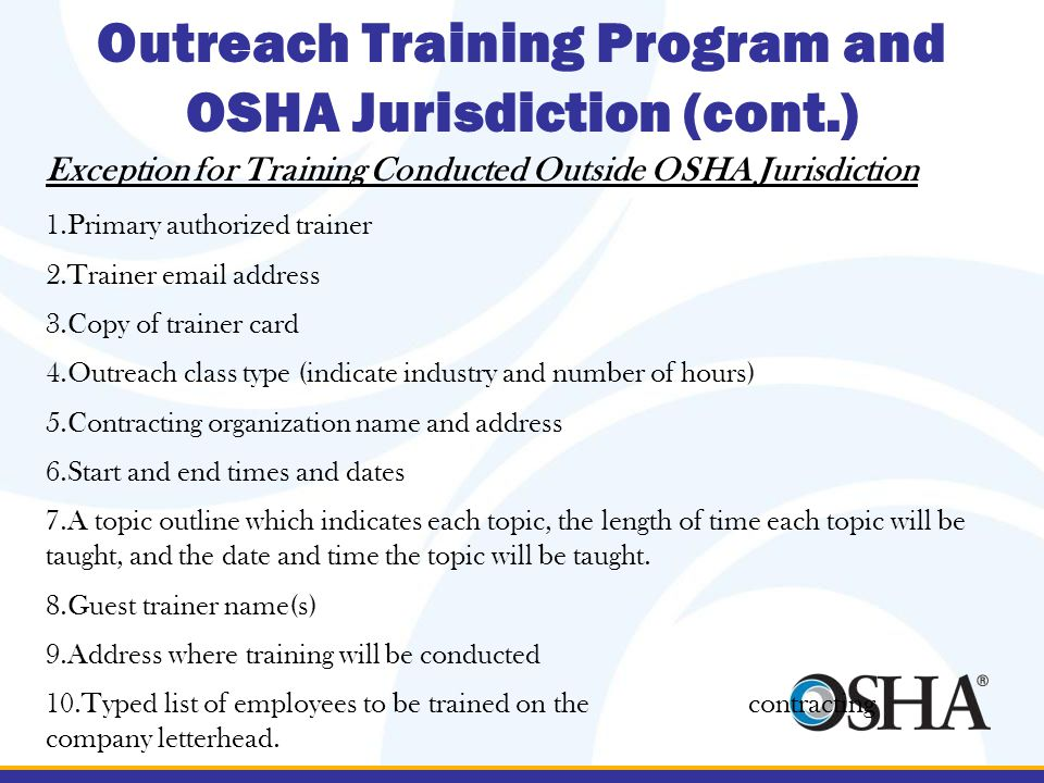 Outreach Training Program and OSHA Jurisdiction (cont.) Exception for Training Conducted Outside OSHA Jurisdiction 1.Primary authorized trainer 2.Trainer email address 3.Copy of trainer card 4.Outreach class type (indicate industry and number of hours) 5.Contracting organization name and address 6.Start and end times and dates 7.A topic outline which indicates each topic, the length of time each topic will be taught, and the date and time the topic will be taught.