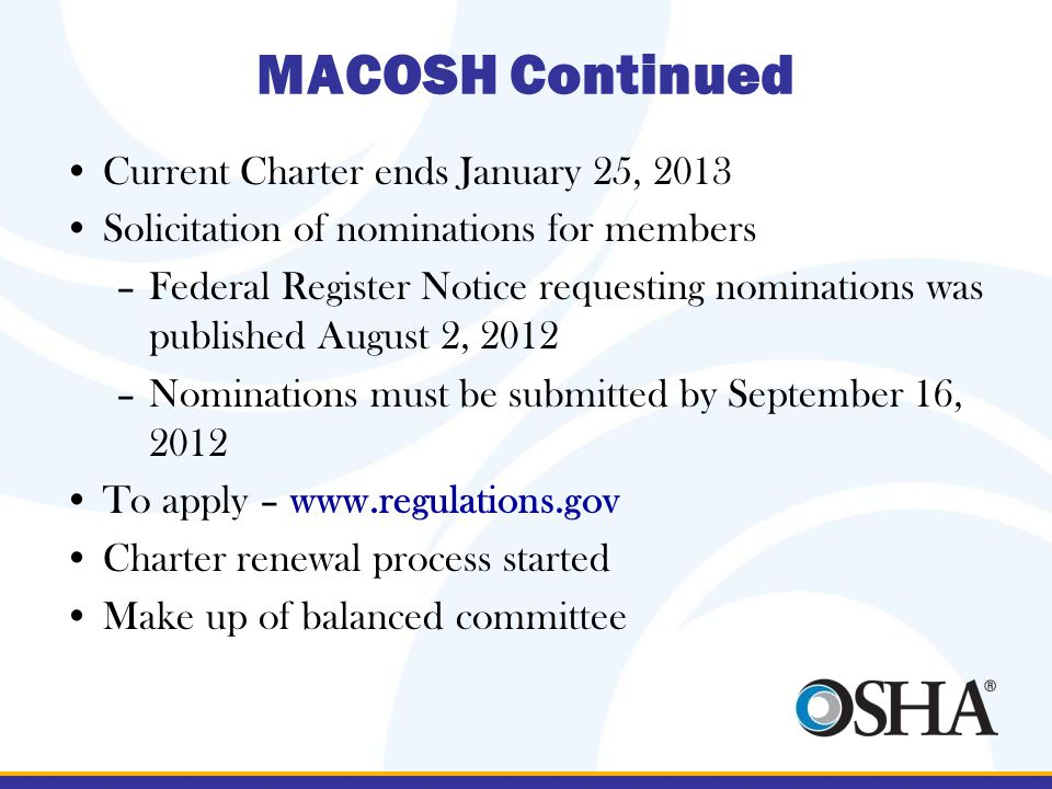 MACOSH Continued Current Charter ends January 25, 2013 Solicitation of nominations for members –Federal Register Notice requesting nominations was published August 2, 2012 –Nominations must be submitted by September 16, 2012 To apply – www.regulations.gov Charter renewal process started Make up of balanced committee