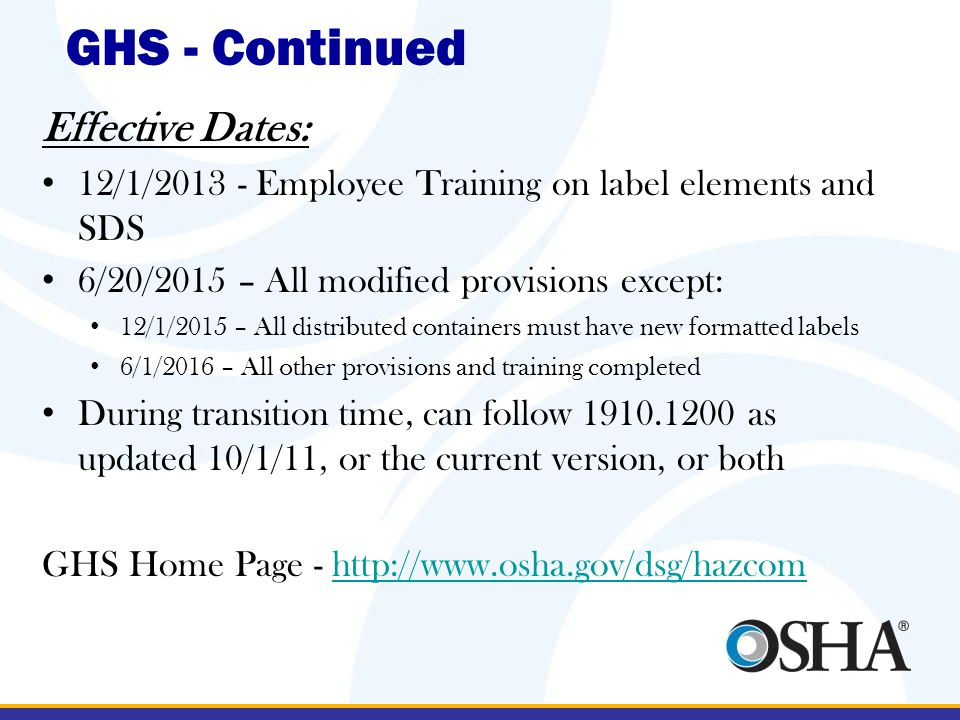 Effective Dates: 12/1/2013 - Employee Training on label elements and SDS 6/20/2015 – All modified provisions except: 12/1/2015 – All distributed containers must have new formatted labels 6/1/2016 – All other provisions and training completed During transition time, can follow 1910.1200 as updated 10/1/11, or the current version, or both GHS Home Page - http://www.osha.gov/dsg/hazcomhttp://www.osha.gov/dsg/hazcom GHS - Continued