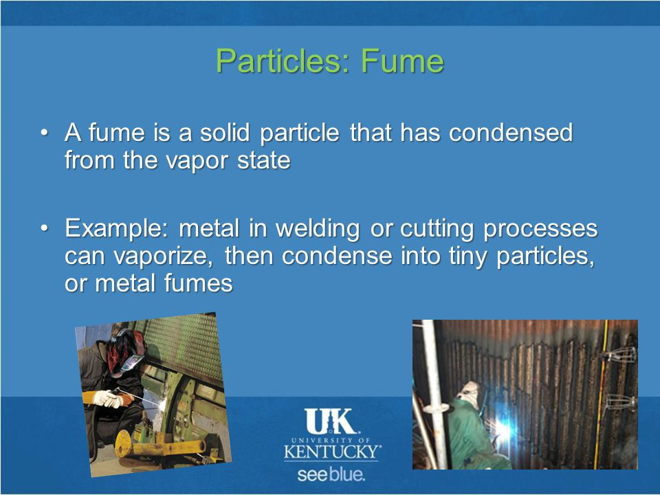 Particles: Fume A fume is a solid particle that has condensed from the vapor stateA fume is a solid particle that has condensed from the vapor state Example: metal in welding or cutting processes can vaporize, then condense into tiny particles, or metal fumesExample: metal in welding or cutting processes can vaporize, then condense into tiny particles, or metal fumes