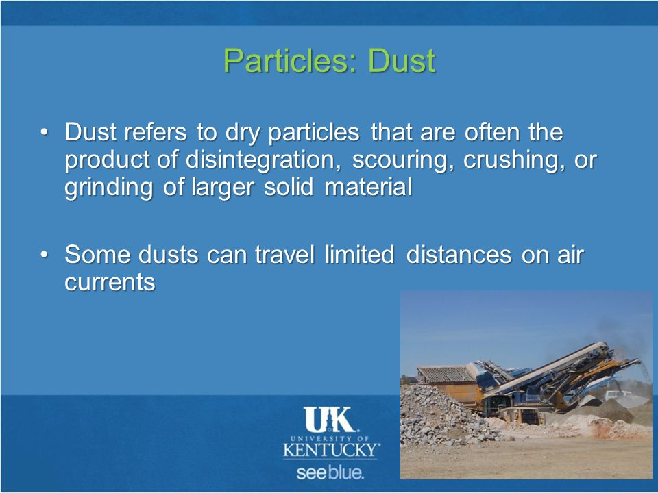 Particles: Dust Dust refers to dry particles that are often the product of disintegration, scouring, crushing, or grinding of larger solid materialDust refers to dry particles that are often the product of disintegration, scouring, crushing, or grinding of larger solid material Some dusts can travel limited distances on air currentsSome dusts can travel limited distances on air currents