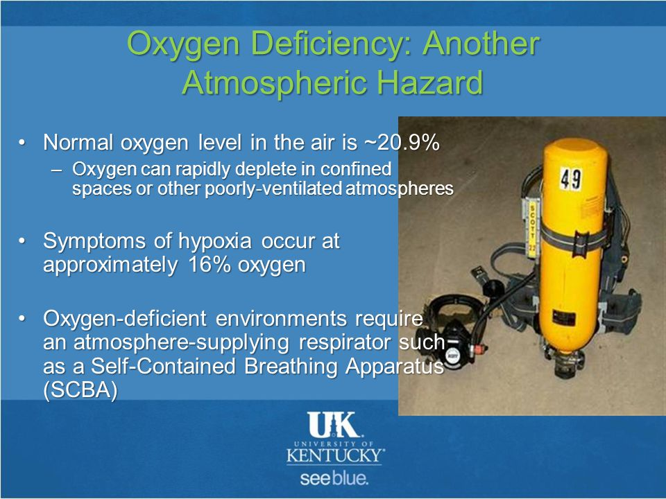 Oxygen Deficiency: Another Atmospheric Hazard Normal oxygen level in the air is ~20.9%Normal oxygen level in the air is ~20.9% –Oxygen can rapidly deplete in confined spaces or other poorly-ventilated atmospheres Symptoms of hypoxia occur at approximately 16% oxygenSymptoms of hypoxia occur at approximately 16% oxygen Oxygen-deficient environments require an atmosphere-supplying respirator such as a Self-Contained Breathing Apparatus (SCBA)Oxygen-deficient environments require an atmosphere-supplying respirator such as a Self-Contained Breathing Apparatus (SCBA)