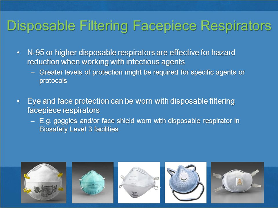 Disposable Filtering Facepiece Respirators N-95 or higher disposable respirators are effective for hazard reduction when working with infectious agentsN-95 or higher disposable respirators are effective for hazard reduction when working with infectious agents –Greater levels of protection might be required for specific agents or protocols Eye and face protection can be worn with disposable filtering facepiece respiratorsEye and face protection can be worn with disposable filtering facepiece respirators –E.g.