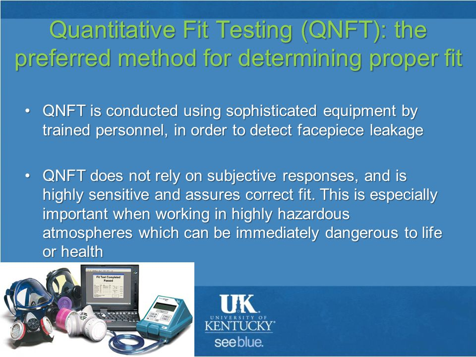 Quantitative Fit Testing (QNFT): the preferred method for determining proper fit QNFT is conducted using sophisticated equipment by trained personnel, in order to detect facepiece leakageQNFT is conducted using sophisticated equipment by trained personnel, in order to detect facepiece leakage QNFT does not rely on subjective responses, and is highly sensitive and assures correct fit.