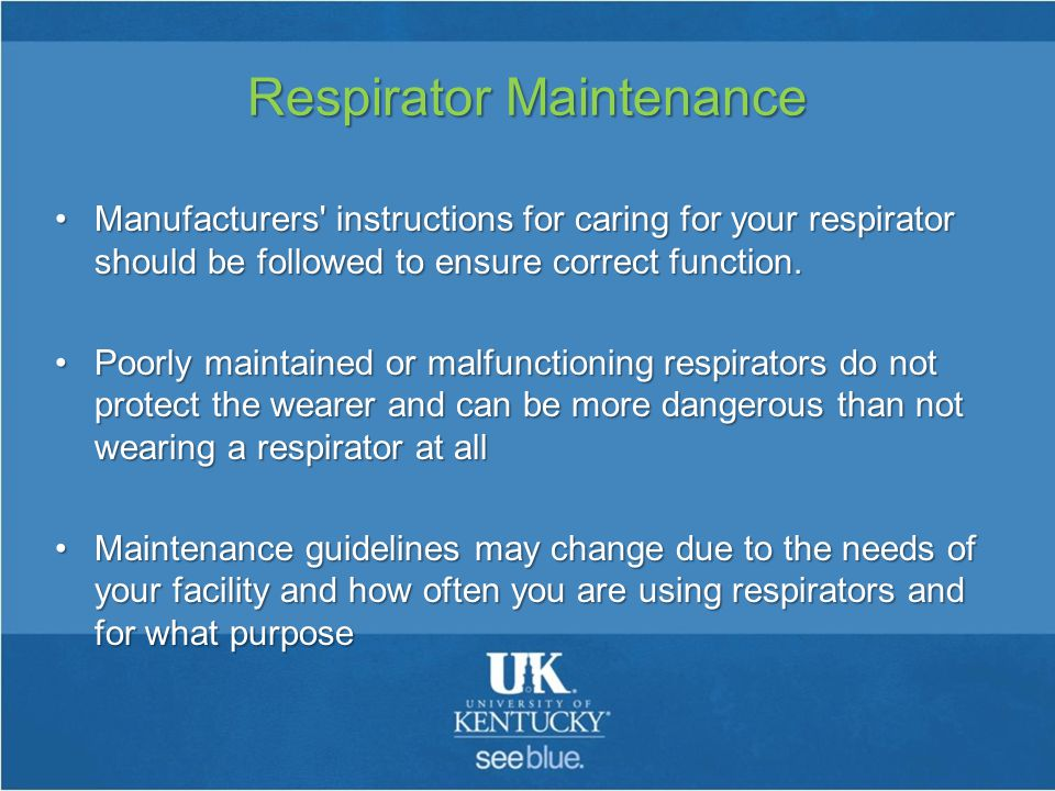 Respirator Maintenance Manufacturers instructions for caring for your respirator should be followed to ensure correct function.Manufacturers instructions for caring for your respirator should be followed to ensure correct function.