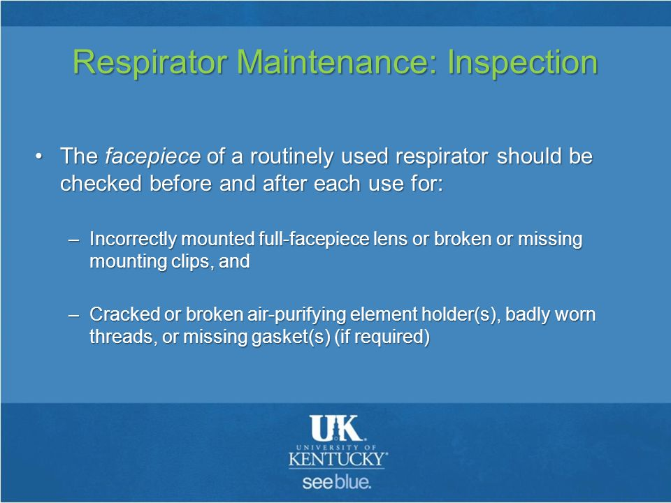 Respirator Maintenance: Inspection The facepiece of a routinely used respirator should be checked before and after each use for:The facepiece of a routinely used respirator should be checked before and after each use for: –Incorrectly mounted full-facepiece lens or broken or missing mounting clips, and –Cracked or broken air-purifying element holder(s), badly worn threads, or missing gasket(s) (if required)