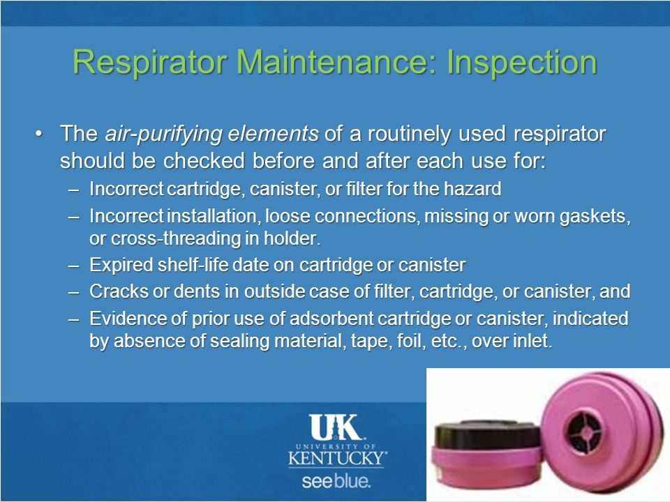 Respirator Maintenance: Inspection The air-purifying elements of a routinely used respirator should be checked before and after each use for:The air-purifying elements of a routinely used respirator should be checked before and after each use for: –Incorrect cartridge, canister, or filter for the hazard –Incorrect installation, loose connections, missing or worn gaskets, or cross-threading in holder.