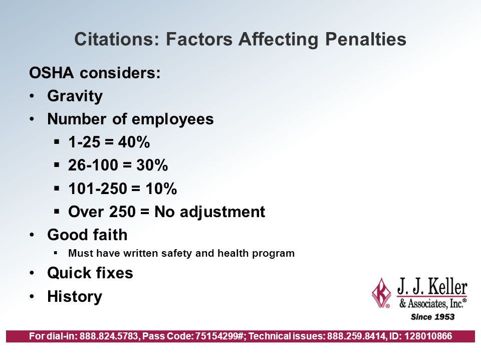 For dial-in: 888.824.5783, Pass Code: 75154299#; Technical issues: 888.259.8414, ID: 128010866 Citations: Factors Affecting Penalties OSHA considers: Gravity Number of employees  1-25 = 40%  26-100 = 30%  101-250 = 10%  Over 250 = No adjustment Good faith  Must have written safety and health program Quick fixes History