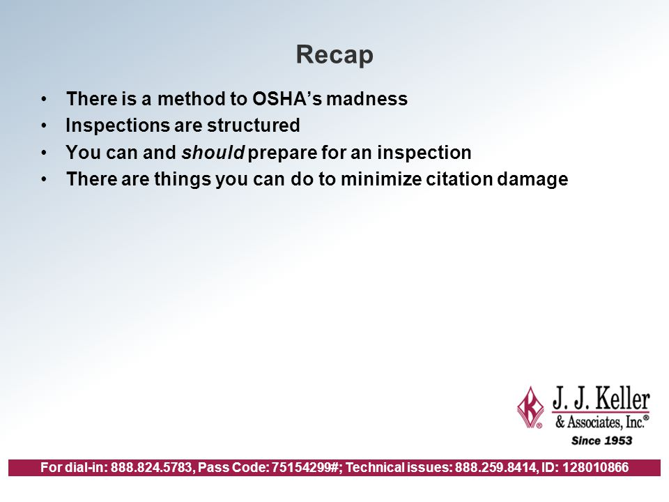 For dial-in: 888.824.5783, Pass Code: 75154299#; Technical issues: 888.259.8414, ID: 128010866 Recap There is a method to OSHA's madness Inspections are structured You can and should prepare for an inspection There are things you can do to minimize citation damage