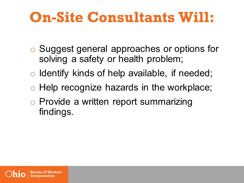 On-Site Consultants Will: o Suggest general approaches or options for solving a safety or health problem; o Identify kinds of help available, if needed; o Help recognize hazards in the workplace; o Provide a written report summarizing findings.