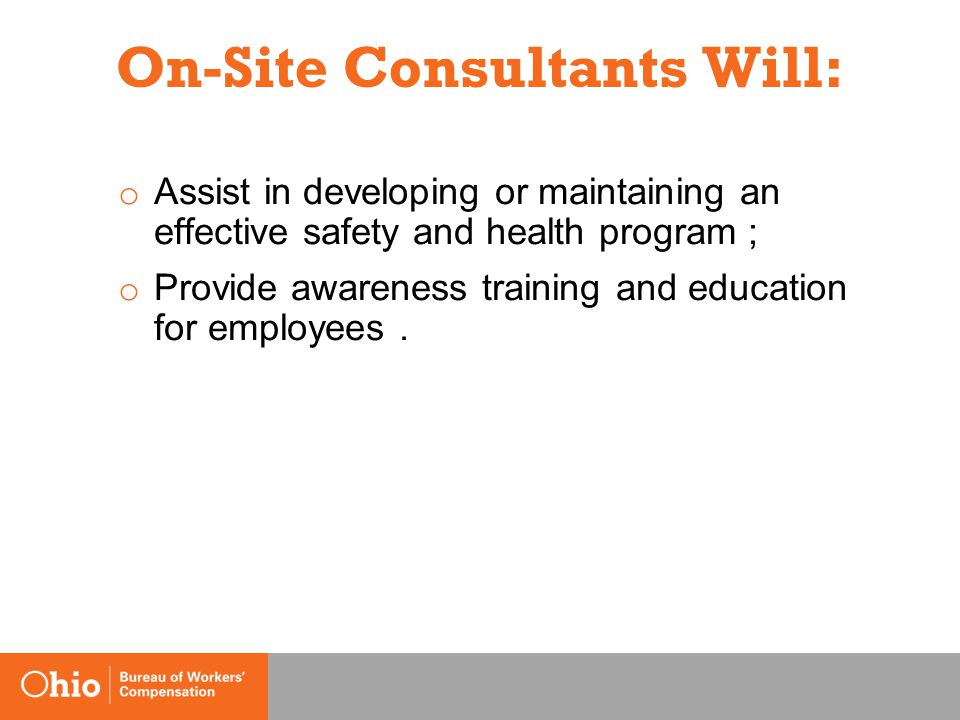 On-Site Consultants Will: o Assist in developing or maintaining an effective safety and health program ; o Provide awareness training and education for employees.