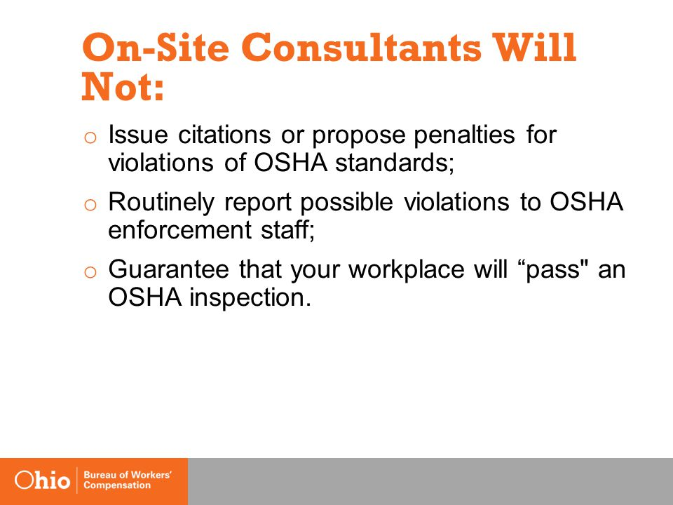 On-Site Consultants Will Not: o Issue citations or propose penalties for violations of OSHA standards; o Routinely report possible violations to OSHA enforcement staff; o Guarantee that your workplace will pass an OSHA inspection.