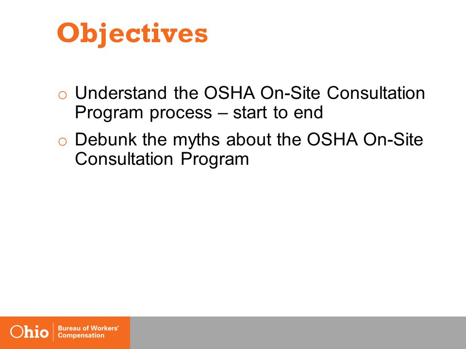 Objectives o Understand the OSHA On-Site Consultation Program process – start to end o Debunk the myths about the OSHA On-Site Consultation Program
