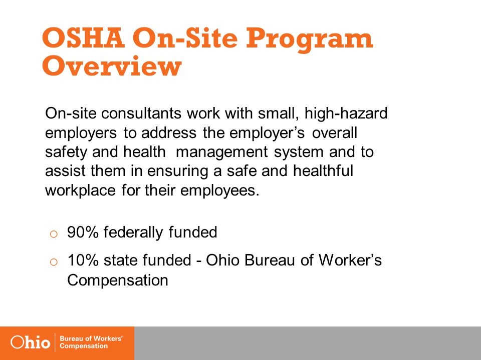 OSHA On-Site Program Overview o 90% federally funded o 10% state funded - Ohio Bureau of Worker's Compensation On-site consultants work with small, high-hazard employers to address the employer's overall safety and health management system and to assist them in ensuring a safe and healthful workplace for their employees.
