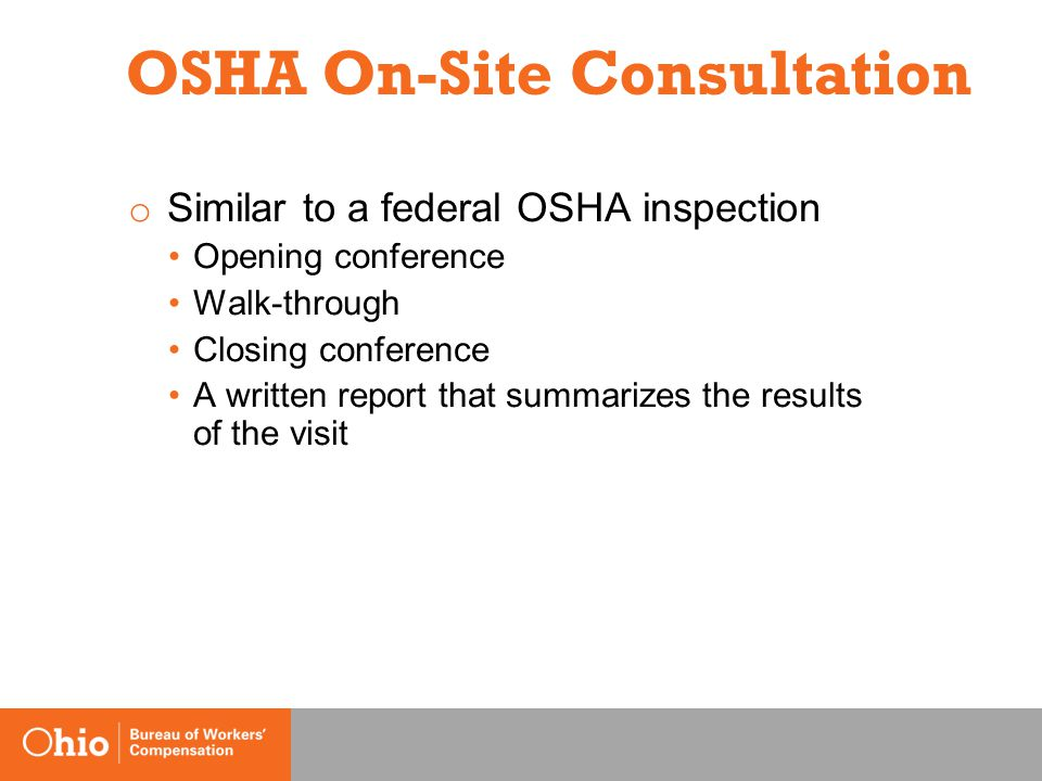 OSHA On-Site Consultation o Similar to a federal OSHA inspection Opening conference Walk-through Closing conference A written report that summarizes the results of the visit