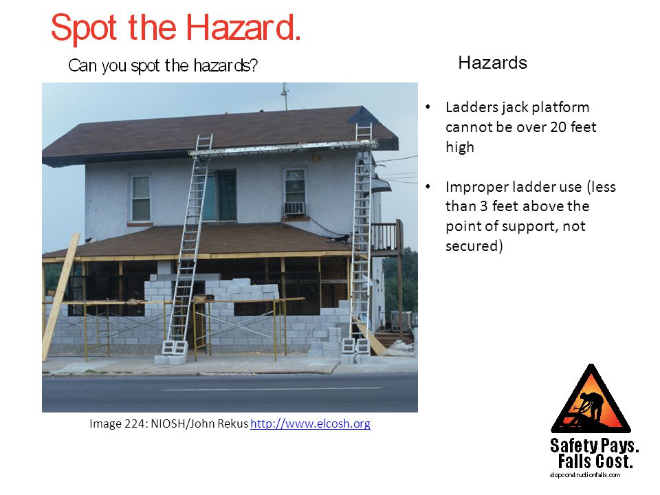 Hazards Image 224: NIOSH/John Rekus http://www.elcosh.orghttp://www.elcosh.org Ladders jack platform cannot be over 20 feet high Improper ladder use (less than 3 feet above the point of support, not secured)