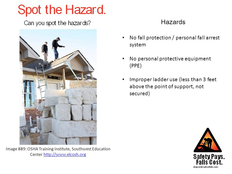 Hazards Image 889: OSHA Training Institute, Southwest Education Center http://www.elcosh.orghttp://www.elcosh.org No fall protection / personal fall arrest system No personal protective equipment (PPE) Improper ladder use (less than 3 feet above the point of support, not secured)