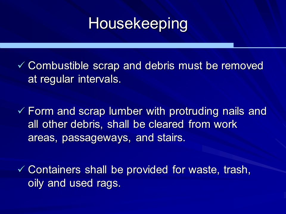 Housekeeping Combustible scrap and debris must be removed at regular intervals. Combustible scrap and debris must be removed at regular intervals. For