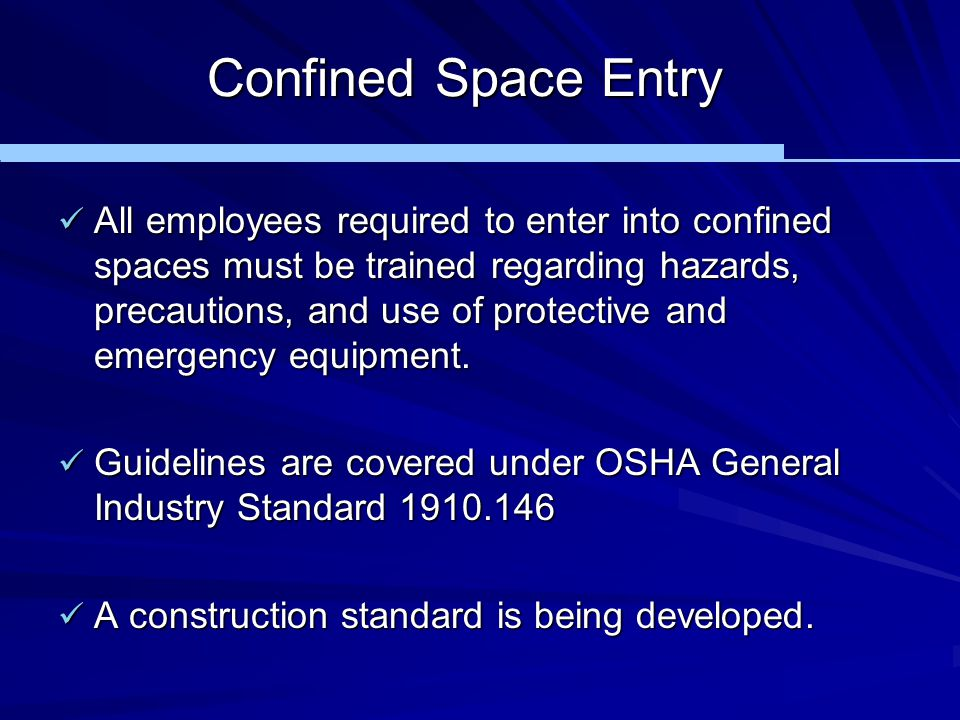 Confined Space Entry All employees required to enter into confined spaces must be trained regarding hazards, precautions, and use of protective and em