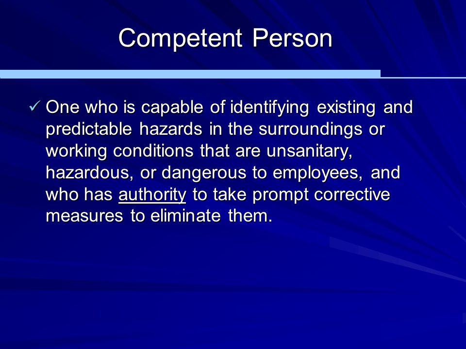 Competent Person One who is capable of identifying existing and predictable hazards in the surroundings or working conditions that are unsanitary, haz