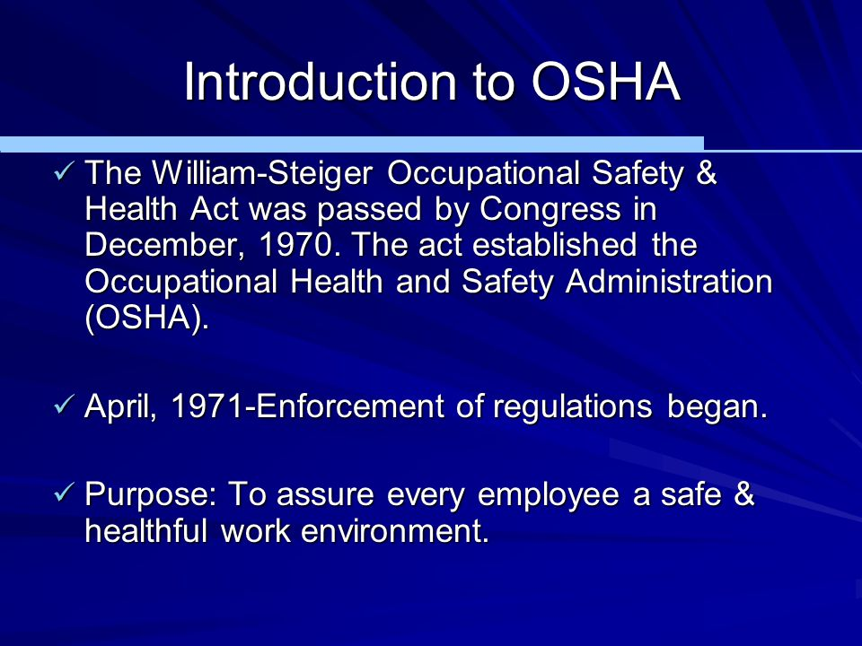Introduction to OSHA The William-Steiger Occupational Safety & Health Act was passed by Congress in December, 1970. The act established the Occupation