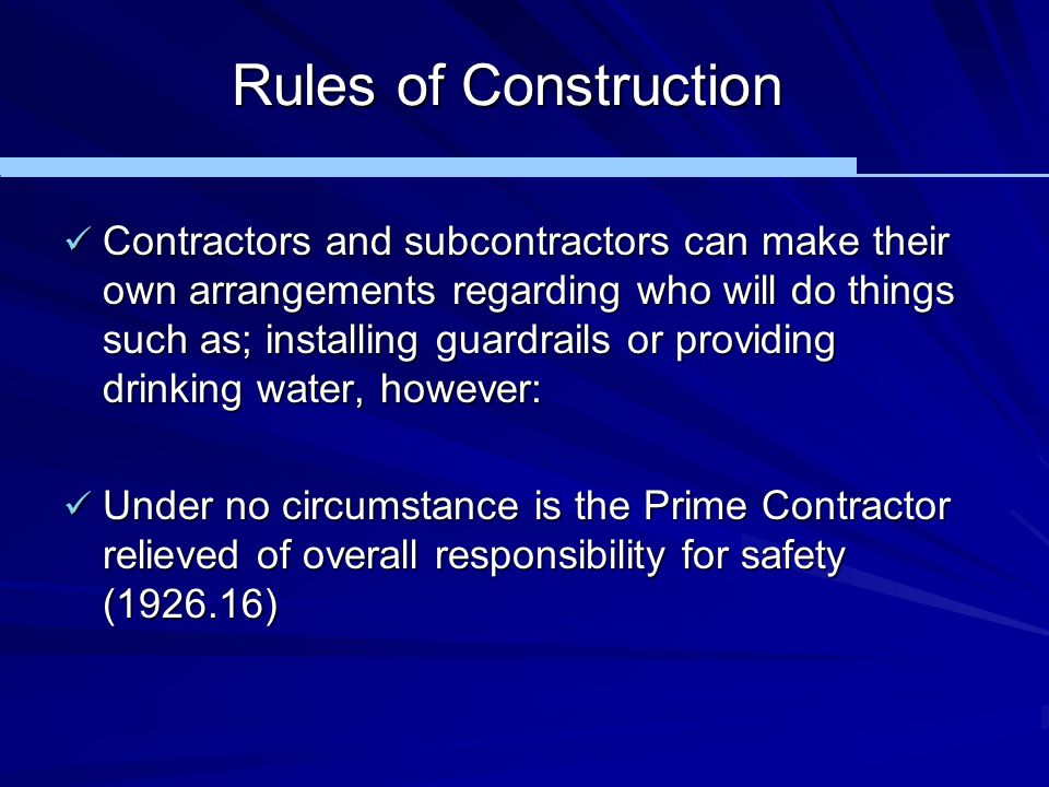 Rules of Construction Contractors and subcontractors can make their own arrangements regarding who will do things such as; installing guardrails or pr