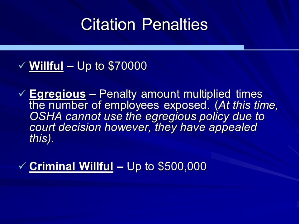 Citation Penalties Willful – Up to $70000 Willful – Up to $70000 Egregious – Penalty amount multiplied times the number of employees exposed. (At this