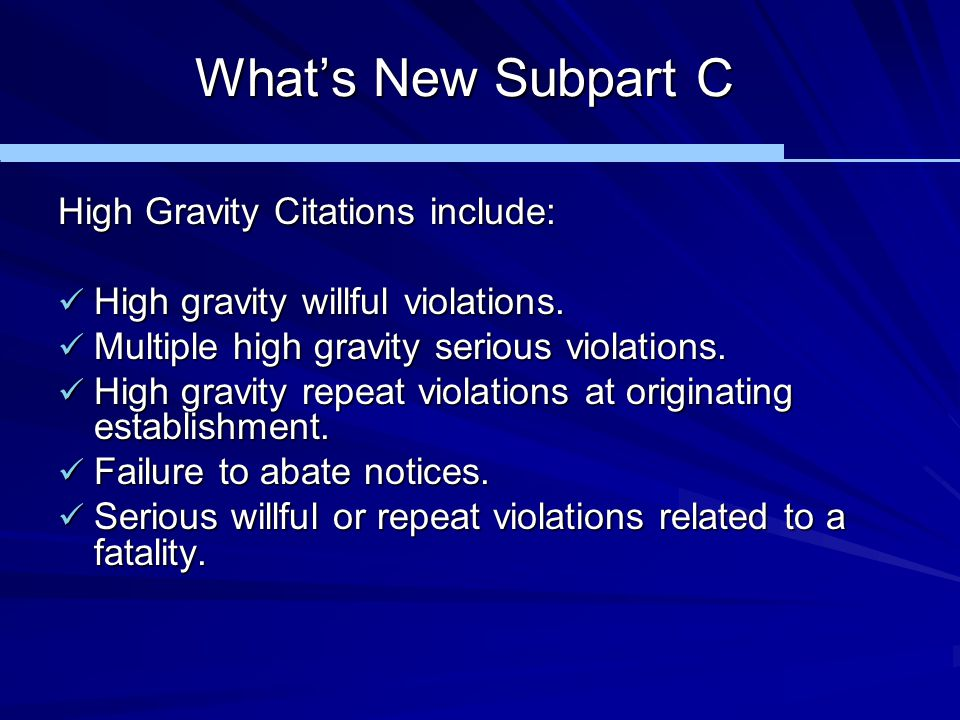 What's New Subpart C High Gravity Citations include: High gravity willful violations. High gravity willful violations. Multiple high gravity serious v