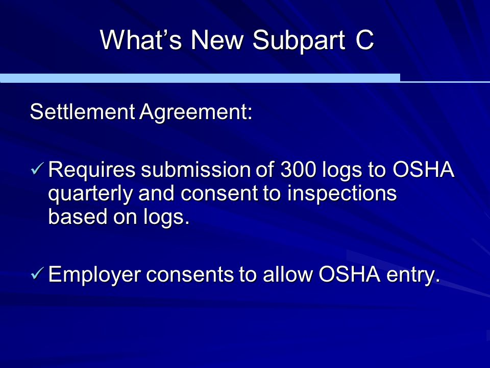 What's New Subpart C Settlement Agreement: Requires submission of 300 logs to OSHA quarterly and consent to inspections based on logs. Requires submis
